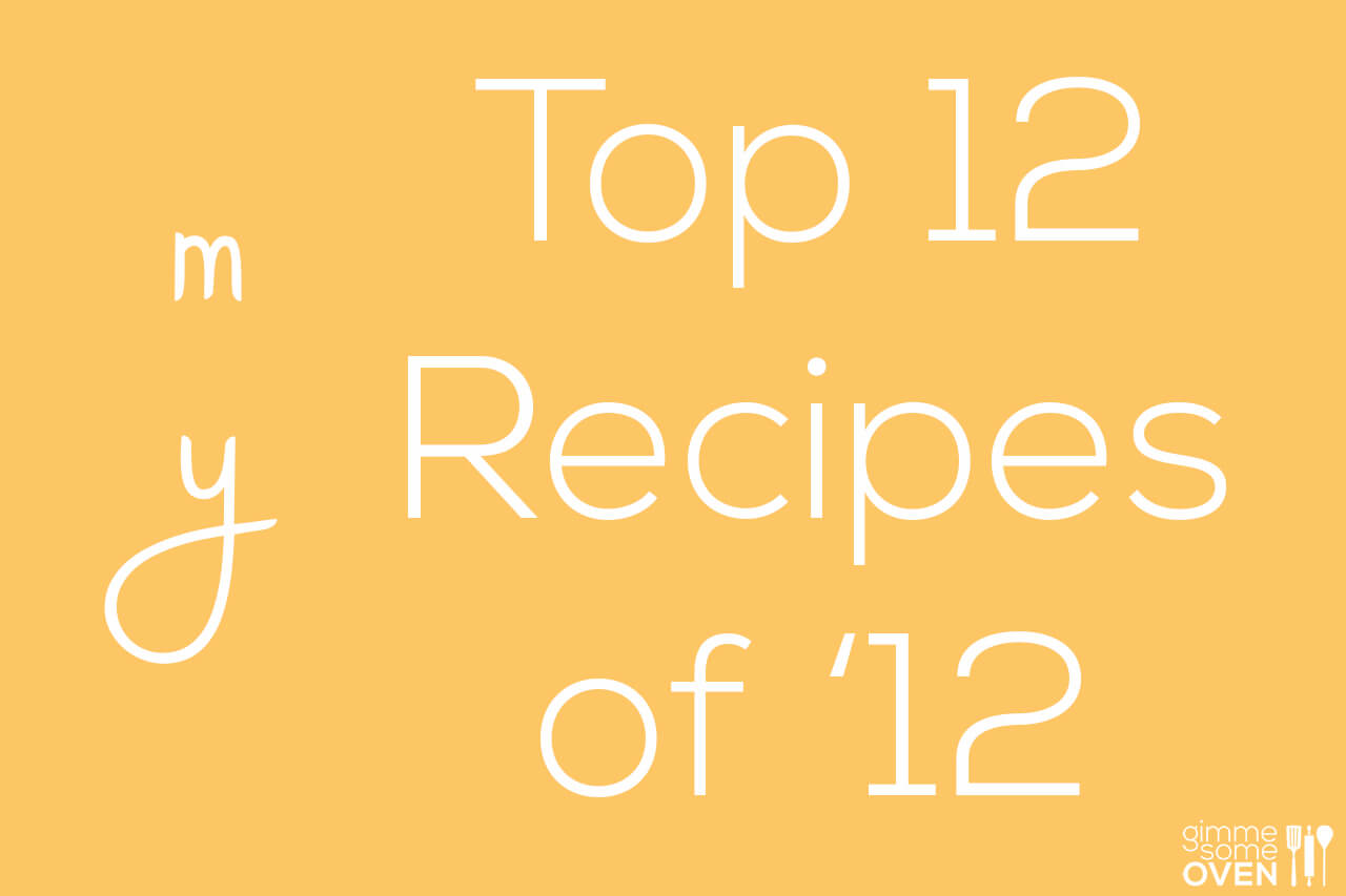 My Top 12 Recipes of '12 | gimmesomeoven.com