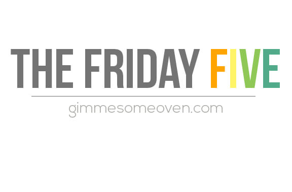 The Friday Five | gimmesomeoven.com