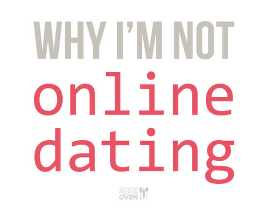 Why I'm Not Online Dating | gimmesomeoven.com