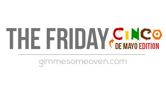 The Friday Cinco (de Mayo Edition) | gimmesomeoven.com