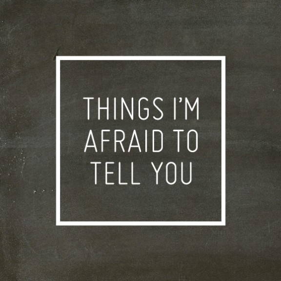 Things I'm Afraid To Tell You | gimmesomeoven.com/life