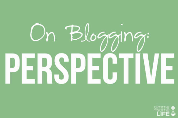 On Blogging: Perspective | gimmesomelife.com