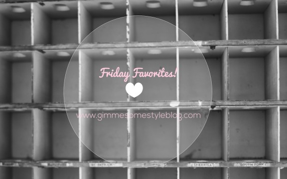 Friday Favorites! | www.gimmesomestyleblog.com #fridayfavorites #ff