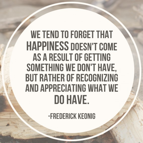 """We tend to forget that happiness doesn't come as a result of getting something we don't have, but rather of recognizing and appreciating what we do have."" 