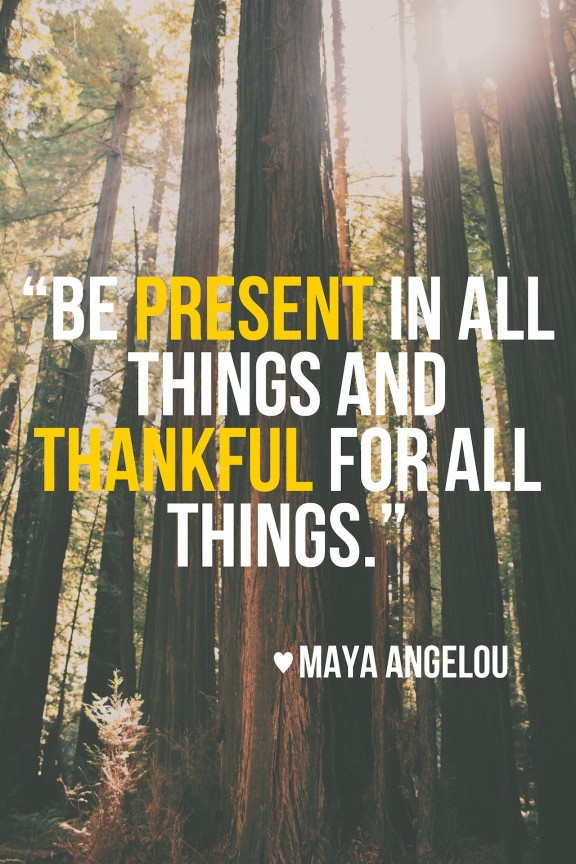 """Be present in all things, and thankful for all things"""" 